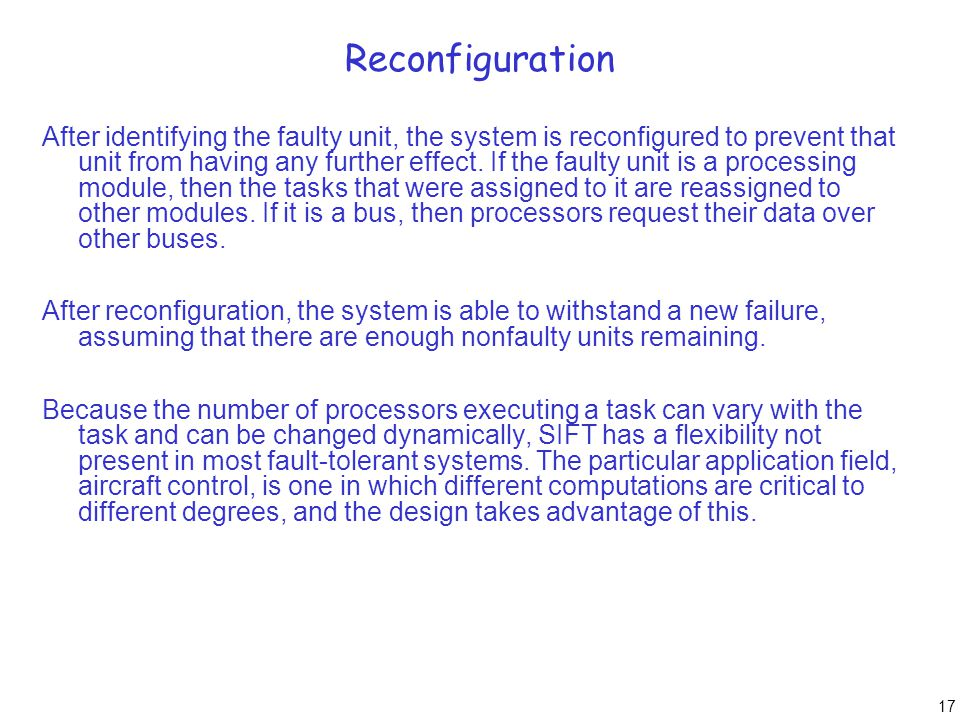 17 Reconfiguration After identifying the faulty unit, the system is reconfigured to prevent that unit from having any further effect. If the faulty un