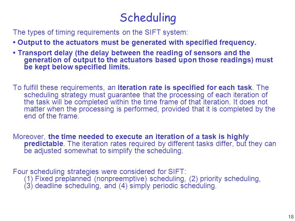18 Scheduling The types of timing requirements on the SIFT system: Output to the actuators must be generated with specified frequency. Transport delay