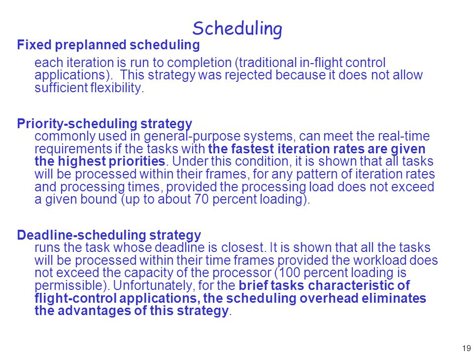 19 Scheduling Fixed preplanned scheduling each iteration is run to completion (traditional in-flight control applications). This strategy was rejected