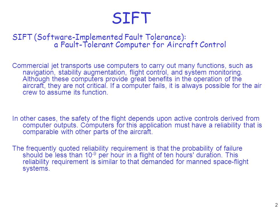 2 SIFT SIFT (Software-Implemented Fault Tolerance): a Fault-Tolerant Computer for Aircraft Control Commercial jet transports use computers to carry ou