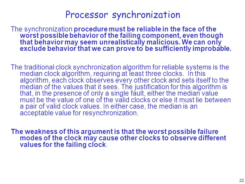 22 Processor synchronization The synchronization procedure must be reliable in the face of the worst possible behavior of the failing component, even