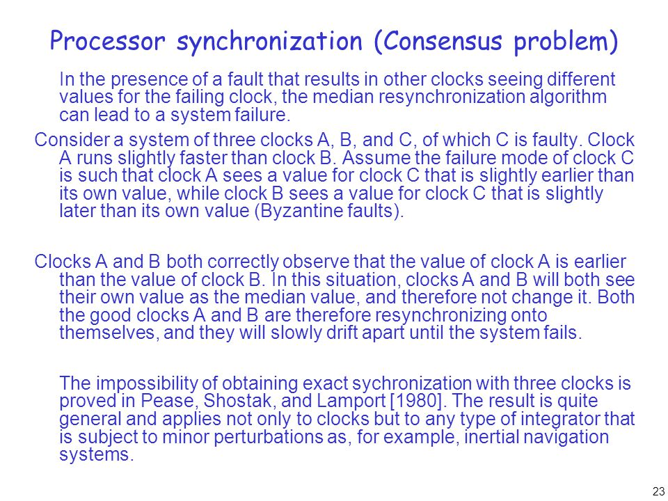 23 Processor synchronization (Consensus problem) In the presence of a fault that results in other clocks seeing different values for the failing clock