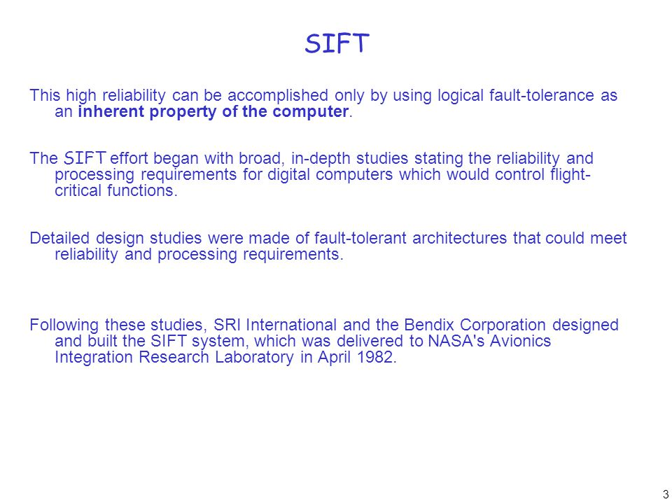 4 SIFT A major objective of the SIFT design was to reduce the hardware failure rate by implementing as much of the system as possible in software (i.e., keeping the hardware component count to a minimum).