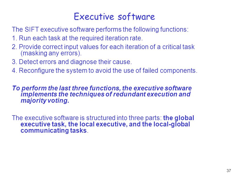 37 Executive software The SIFT executive software performs the following functions: 1. Run each task at the required iteration rate. 2. Provide correc