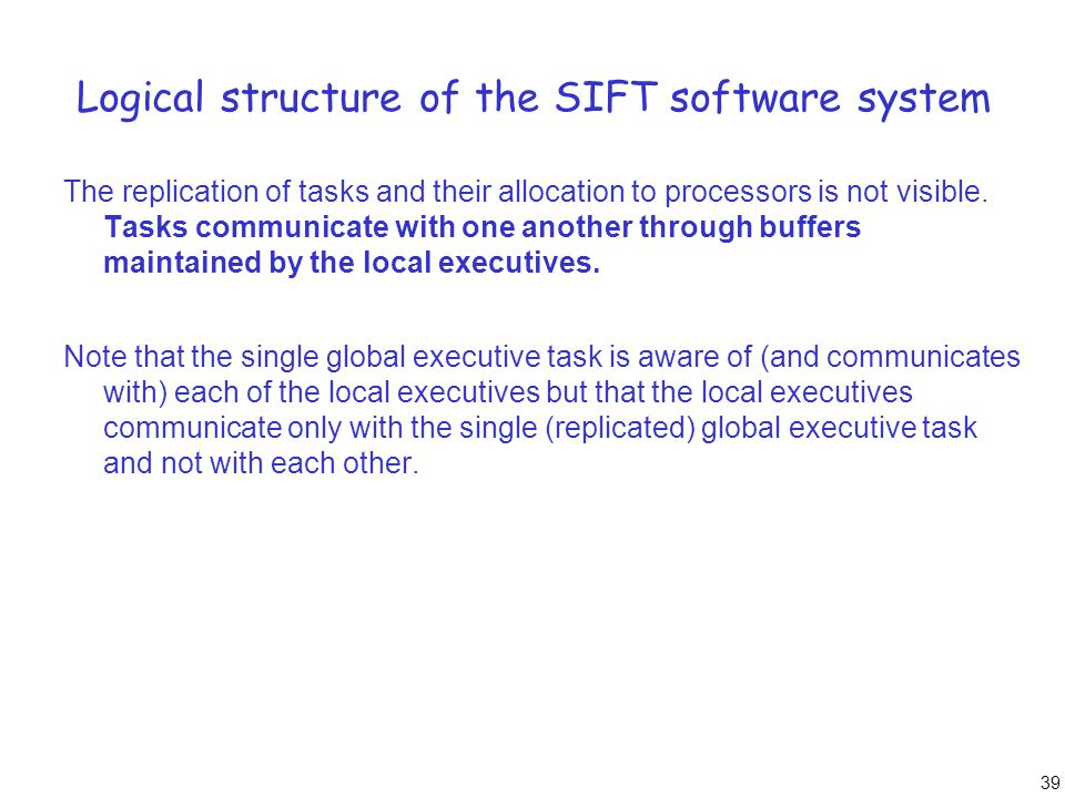 39 Logical structure of the SIFT software system The replication of tasks and their allocation to processors is not visible. Tasks communicate with on