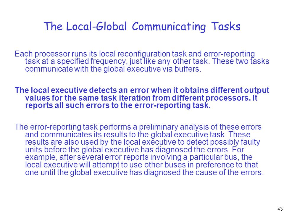 43 The Local-Global Communicating Tasks Each processor runs its local reconfiguration task and error-reporting task at a specified frequency, just lik