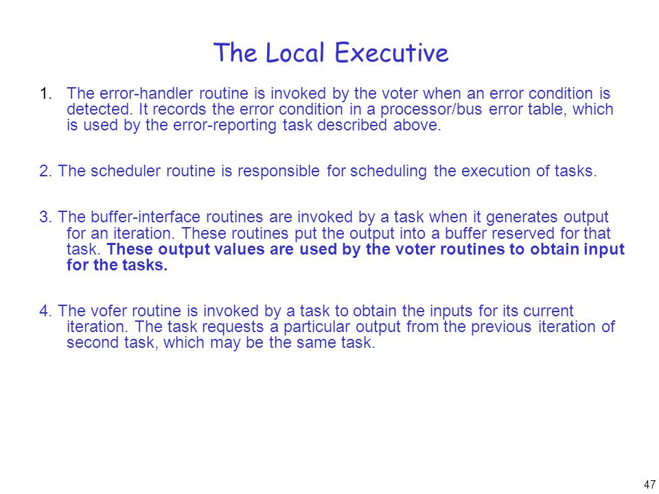 47 The Local Executive 1.The error-handler routine is invoked by the voter when an error condition is detected. It records the error condition in a pr