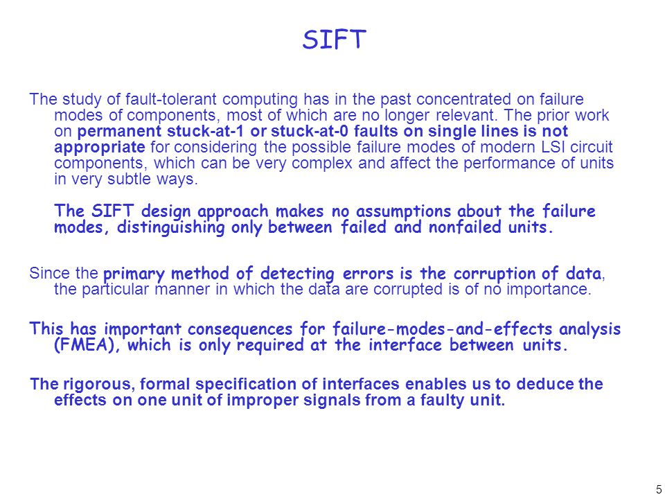 6 SIFT Early work on fault-tolerant computer systems used fault detection and reconfiguration at the level of simple devices, such as flip-flops and adders.