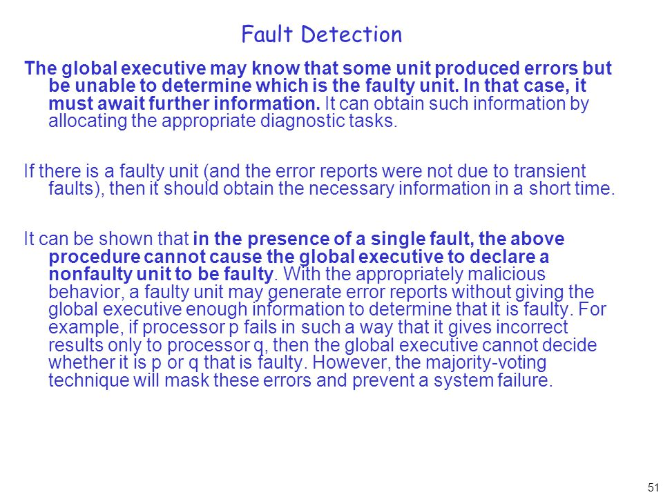 51 Fault Detection The global executive may know that some unit produced errors but be unable to determine which is the faulty unit. In that case, it