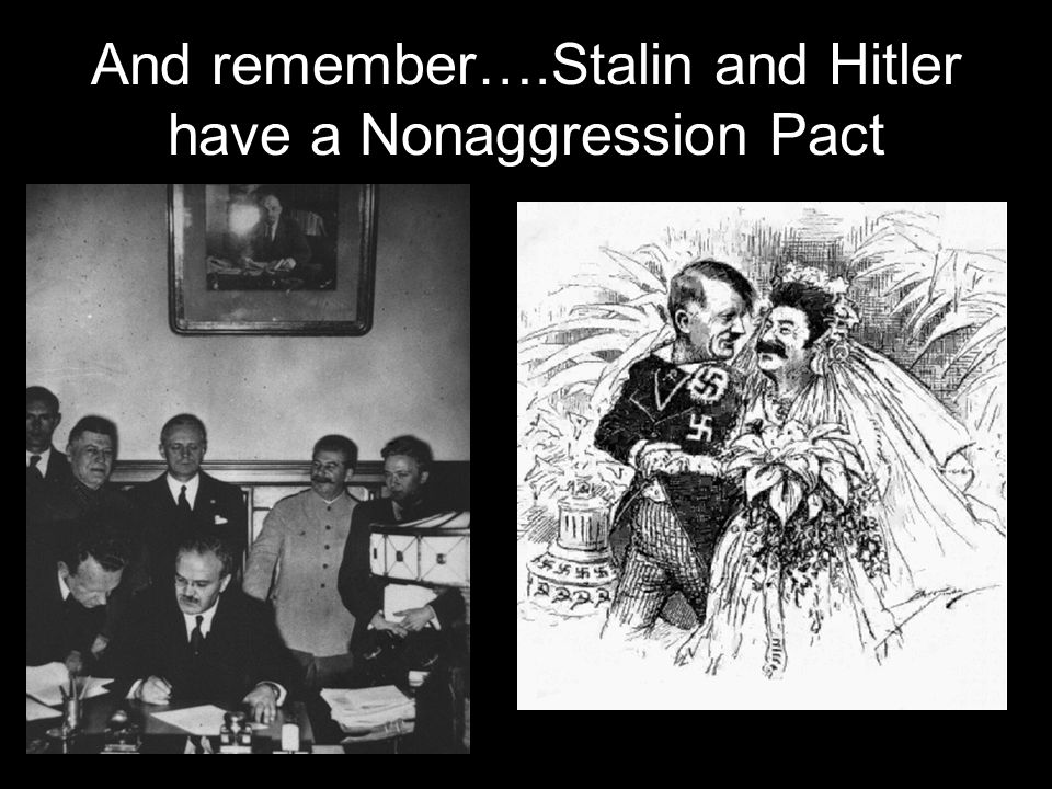 And remember….Stalin and Hitler have a Nonaggression Pact