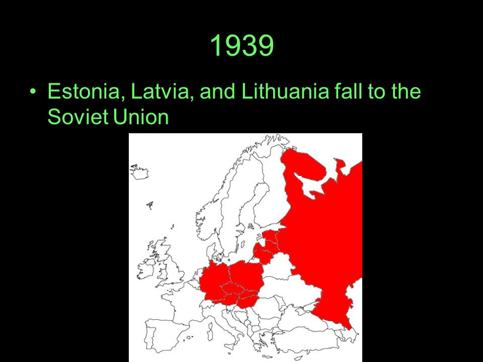 1939 Estonia, Latvia, and Lithuania fall to the Soviet Union