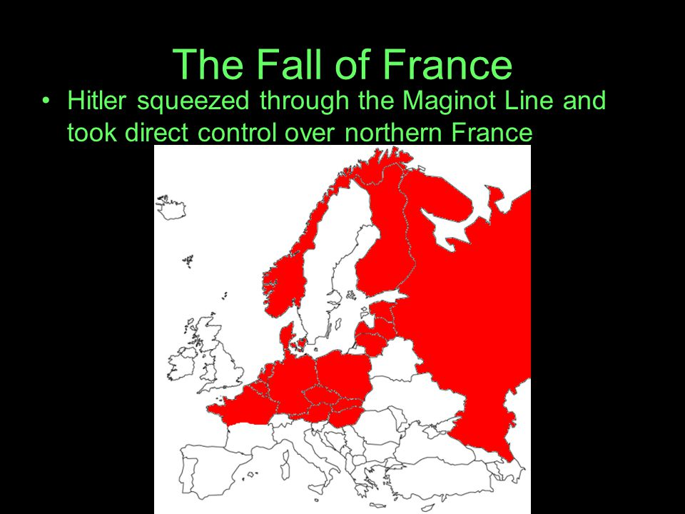 The Fall of France Hitler squeezed through the Maginot Line and took direct control over northern France