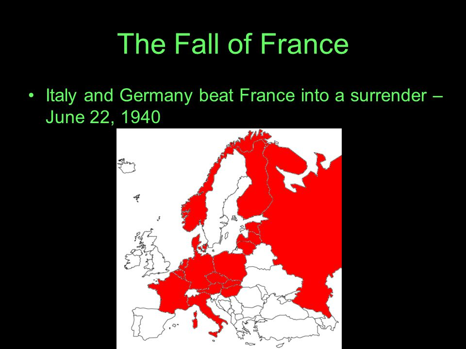 The Fall of France Italy and Germany beat France into a surrender – June 22, 1940