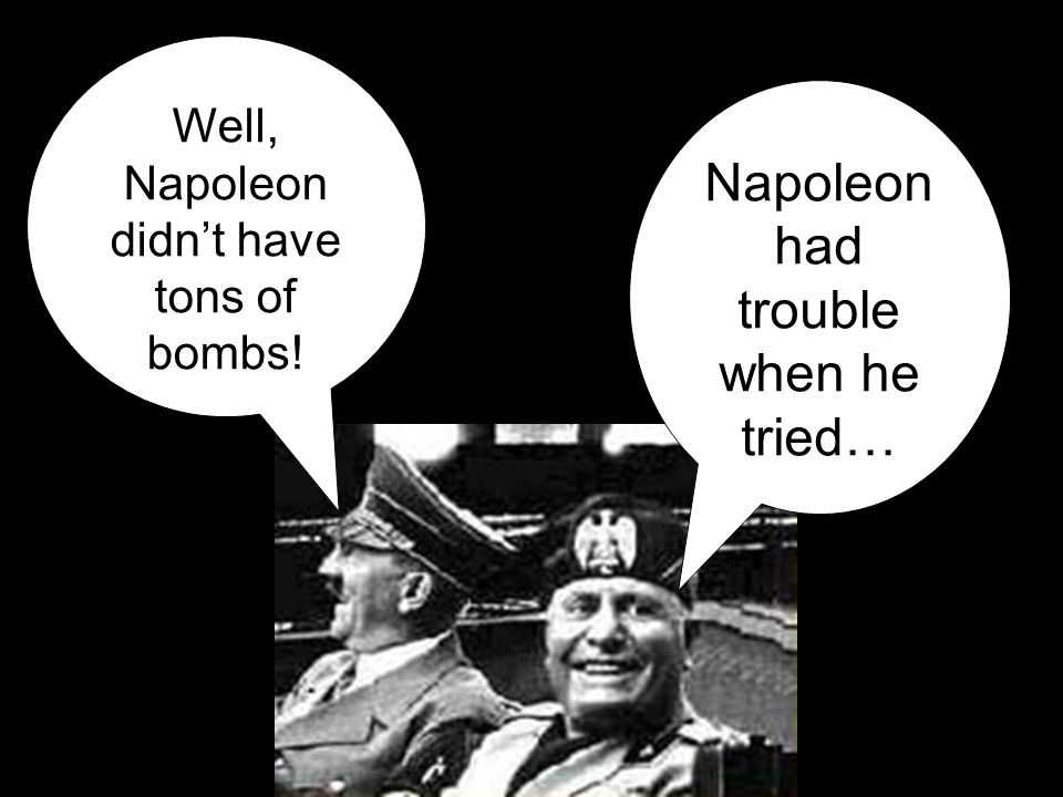 Napoleon had trouble when he tried… Well, Napoleon didn't have tons of bombs!