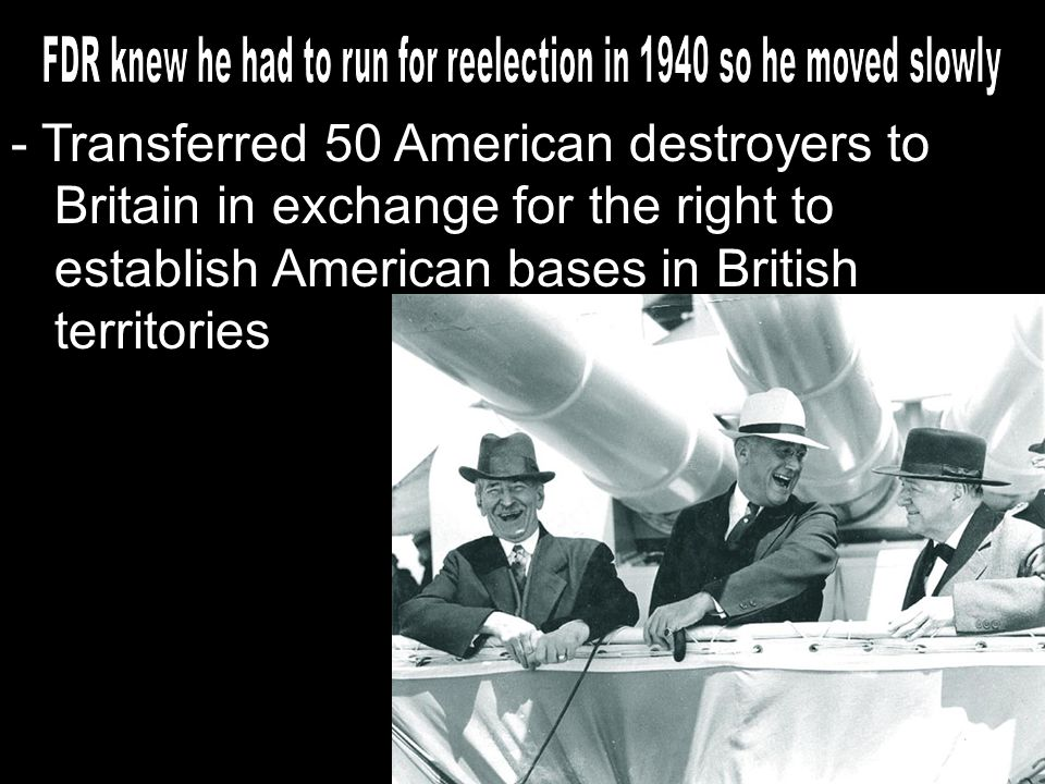 - Transferred 50 American destroyers to Britain in exchange for the right to establish American bases in British territories
