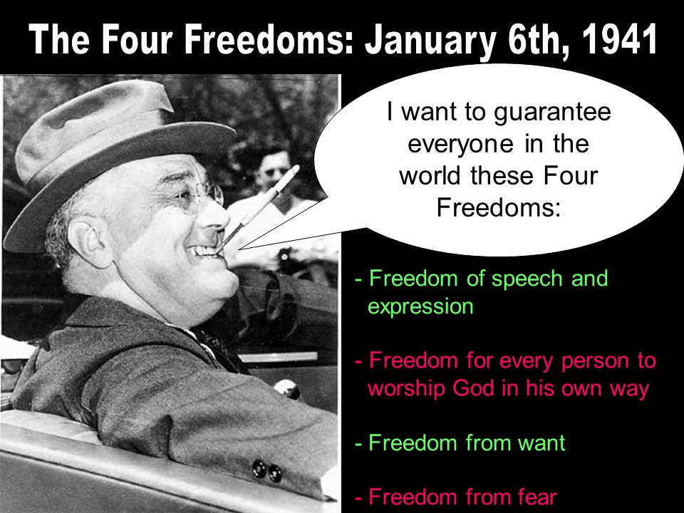I want to guarantee everyone in the world these Four Freedoms: - Freedom of speech and expression - Freedom for every person to worship God in his own way - Freedom from want - Freedom from fear