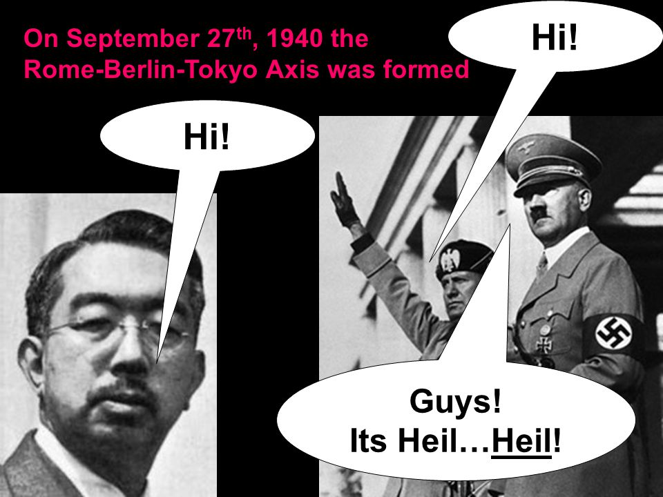 On September 27 th, 1940 the Rome-Berlin-Tokyo Axis was formed Hi! Guys! Its Heil…Heil!