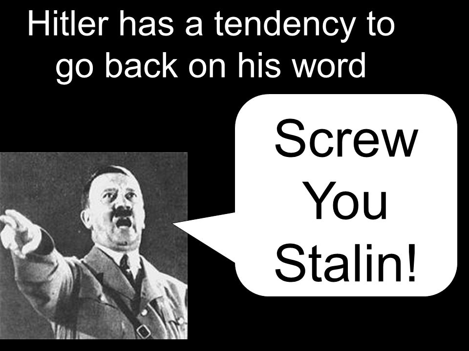 Hitler has a tendency to go back on his word Screw You Stalin!