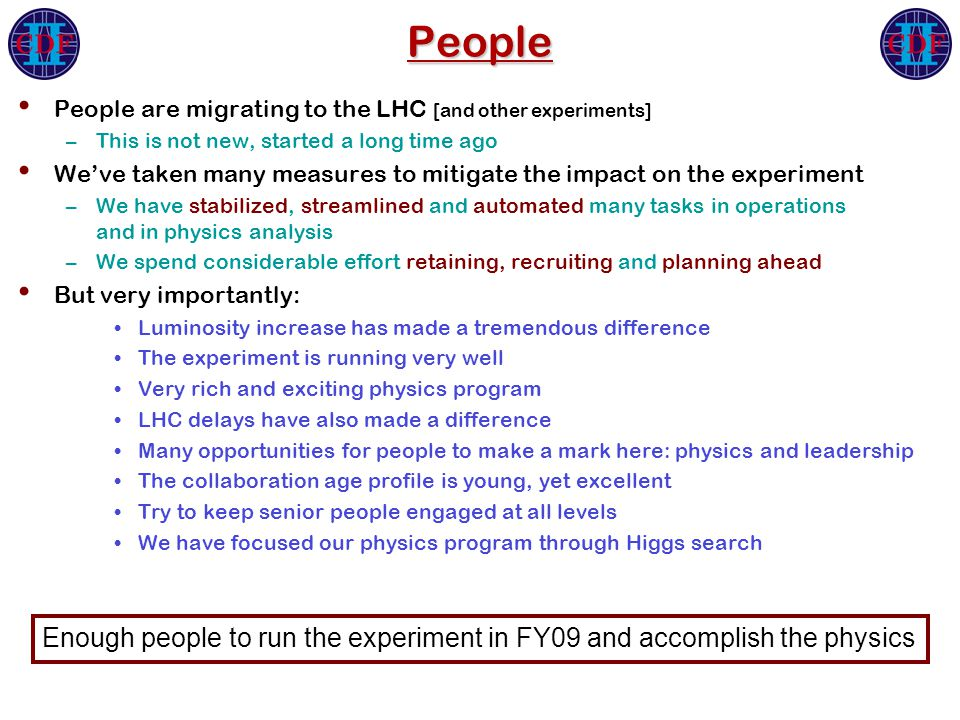 People People are migrating to the LHC [and other experiments] –This is not new, started a long time ago We've taken many measures to mitigate the impact on the experiment –We have stabilized, streamlined and automated many tasks in operations and in physics analysis –We spend considerable effort retaining, recruiting and planning ahead But very importantly: Luminosity increase has made a tremendous difference The experiment is running very well Very rich and exciting physics program LHC delays have also made a difference Many opportunities for people to make a mark here: physics and leadership The collaboration age profile is young, yet excellent Try to keep senior people engaged at all levels We have focused our physics program through Higgs search Enough people to run the experiment in FY09 and accomplish the physics