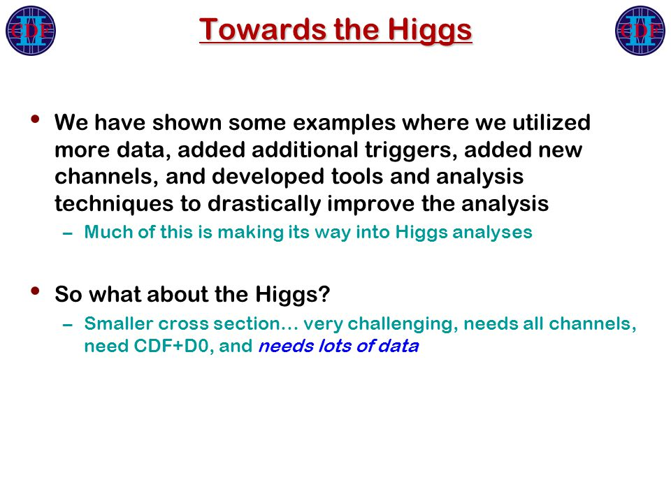 Towards the Higgs We have shown some examples where we utilized more data, added additional triggers, added new channels, and developed tools and analysis techniques to drastically improve the analysis –Much of this is making its way into Higgs analyses So what about the Higgs.
