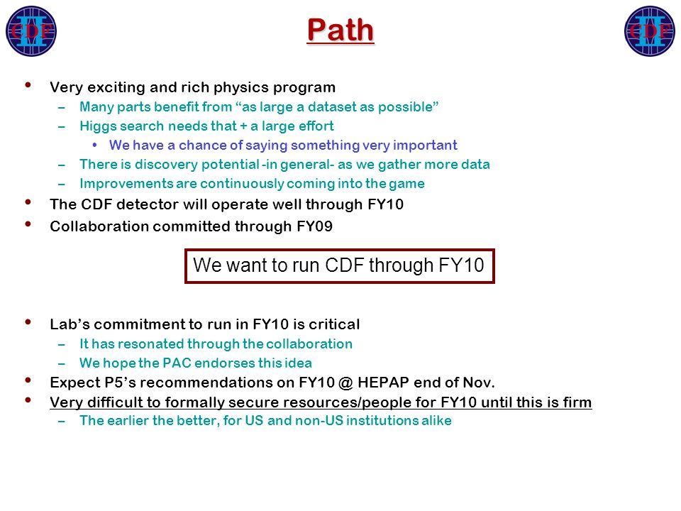 Path Very exciting and rich physics program –Many parts benefit from as large a dataset as possible –Higgs search needs that + a large effort We have a chance of saying something very important –There is discovery potential -in general- as we gather more data –Improvements are continuously coming into the game The CDF detector will operate well through FY10 Collaboration committed through FY09 Lab's commitment to run in FY10 is critical –It has resonated through the collaboration –We hope the PAC endorses this idea Expect P5's recommendations on FY10 @ HEPAP end of Nov.