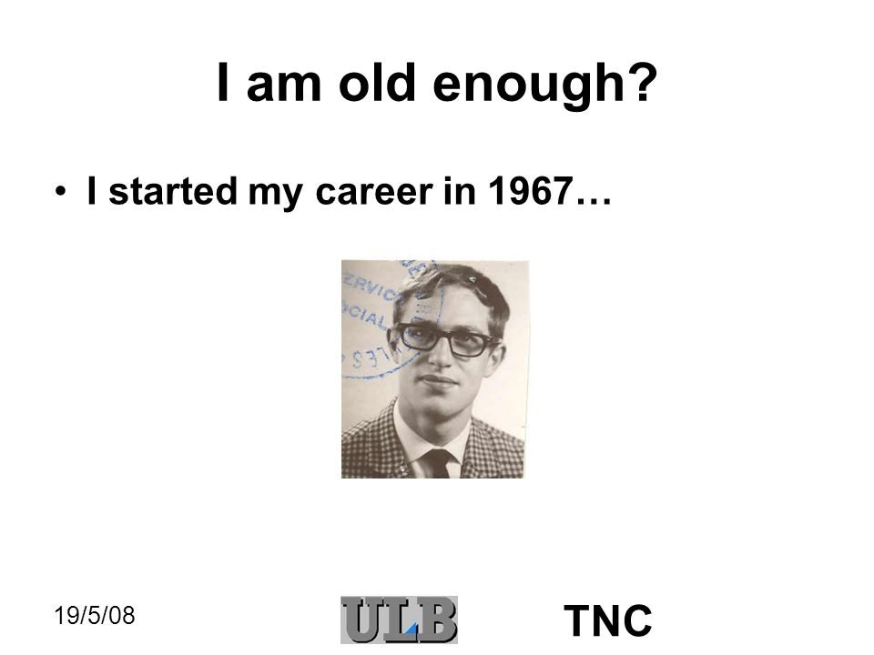 19/5/08 TNC I am old enough? I started my career in 1967… … and I stop next September