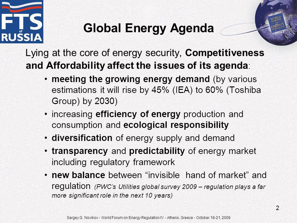 Global Energy Agenda Lying at the core of energy security, Competitiveness and Affordability affect the issues of its agenda : meeting the growing energy demand (by various estimations it will rise by 45% (IEA) to 60% (Toshiba Group) by 2030) increasing efficiency of energy production and consumption and ecological responsibility diversification of energy supply and demand transparency and predictability of energy market including regulatory framework new balance between invisible hand of market and regulation (PWС's Utilities global survey 2009 – regulation plays a far more significant role in the next 10 years) Sergey G.