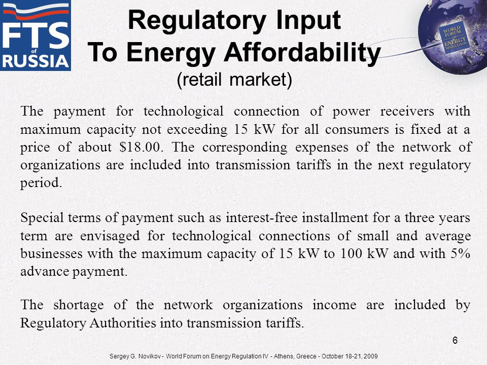 Regulatory Input To Energy Affordability (retail market) Special terms of payment such as interest-free installment for a three years term are envisaged for technological connections of small and average businesses with the maximum capacity of 15 kW to 100 kW and with 5% advance payment.