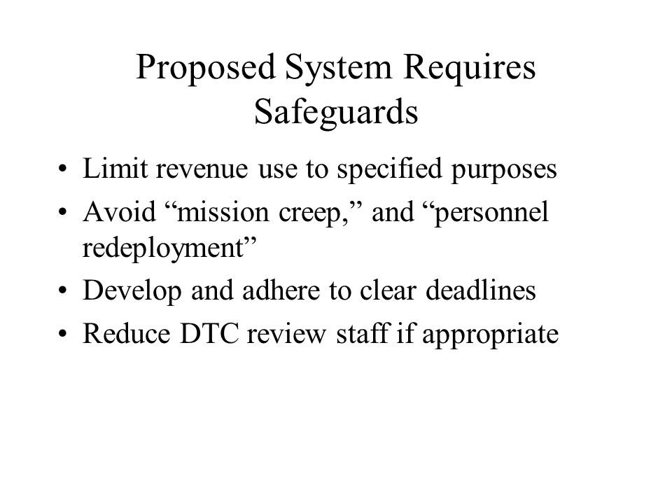 Proposed System Requires Safeguards Limit revenue use to specified purposes Avoid mission creep, and personnel redeployment Develop and adhere to clear deadlines Reduce DTC review staff if appropriate