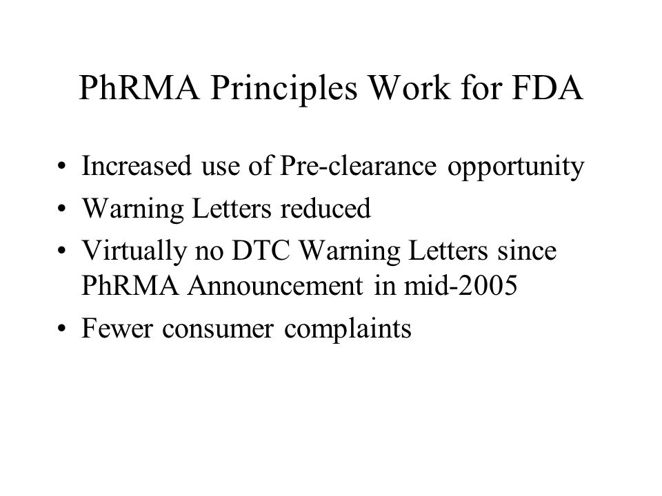 PhRMA Principles Work for FDA Increased use of Pre-clearance opportunity Warning Letters reduced Virtually no DTC Warning Letters since PhRMA Announcement in mid-2005 Fewer consumer complaints