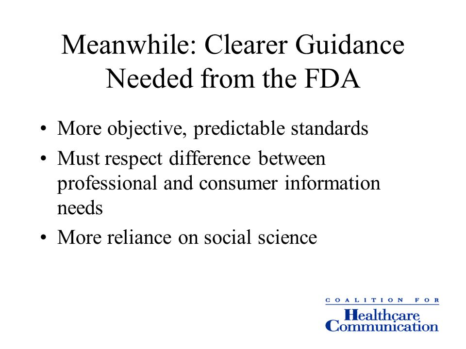 Meanwhile: Clearer Guidance Needed from the FDA More objective, predictable standards Must respect difference between professional and consumer information needs More reliance on social science