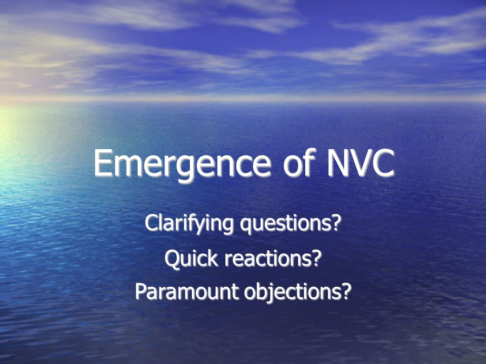 Emergence of NVC Clarifying questions? Quick reactions? Paramount objections?
