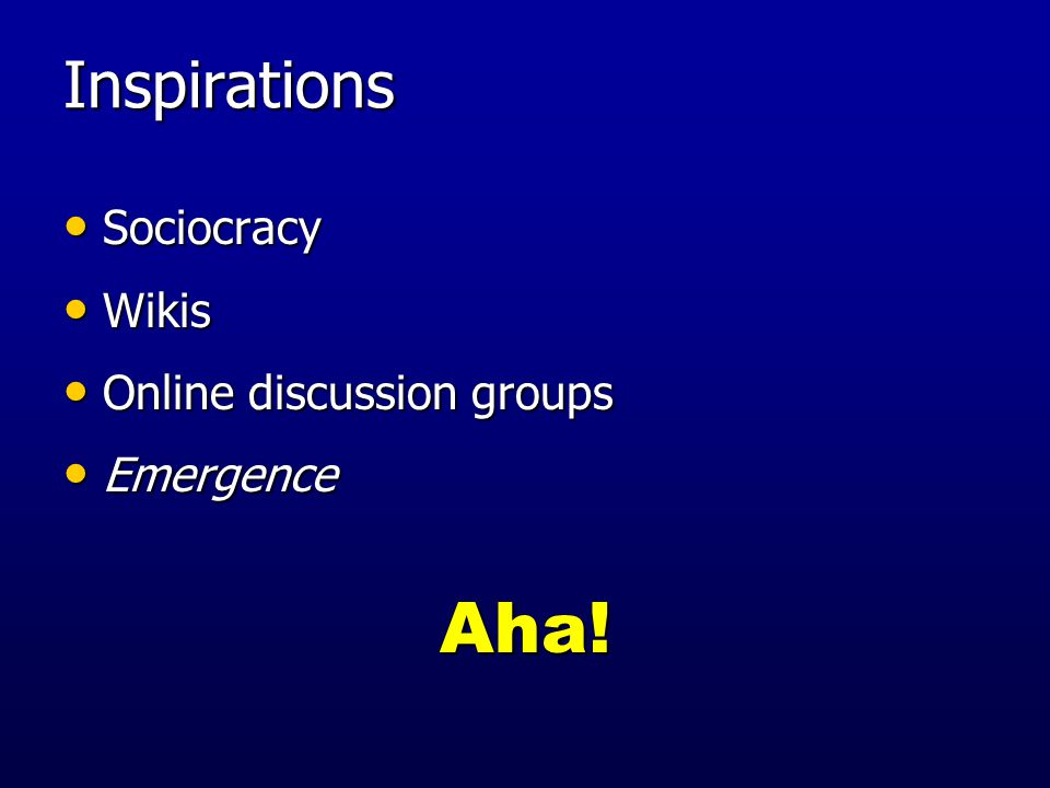 Inspirations Sociocracy Sociocracy Wikis Wikis Online discussion groups Online discussion groups Emergence EmergenceAha!