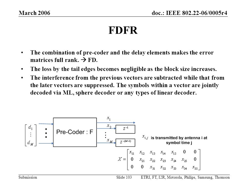 doc.: IEEE 802.22-06/0005r4 Submission March 2006 ETRI, FT, I2R, Motorola, Philips, Samsung, ThomsonSlide 103 FDFR The combination of pre-coder and the delay elements makes the error matrices full rank.