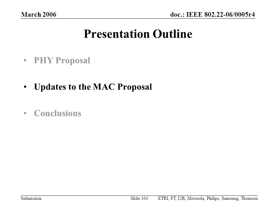doc.: IEEE 802.22-06/0005r4 Submission March 2006 ETRI, FT, I2R, Motorola, Philips, Samsung, ThomsonSlide 104 Presentation Outline PHY Proposal Updates to the MAC Proposal Conclusions