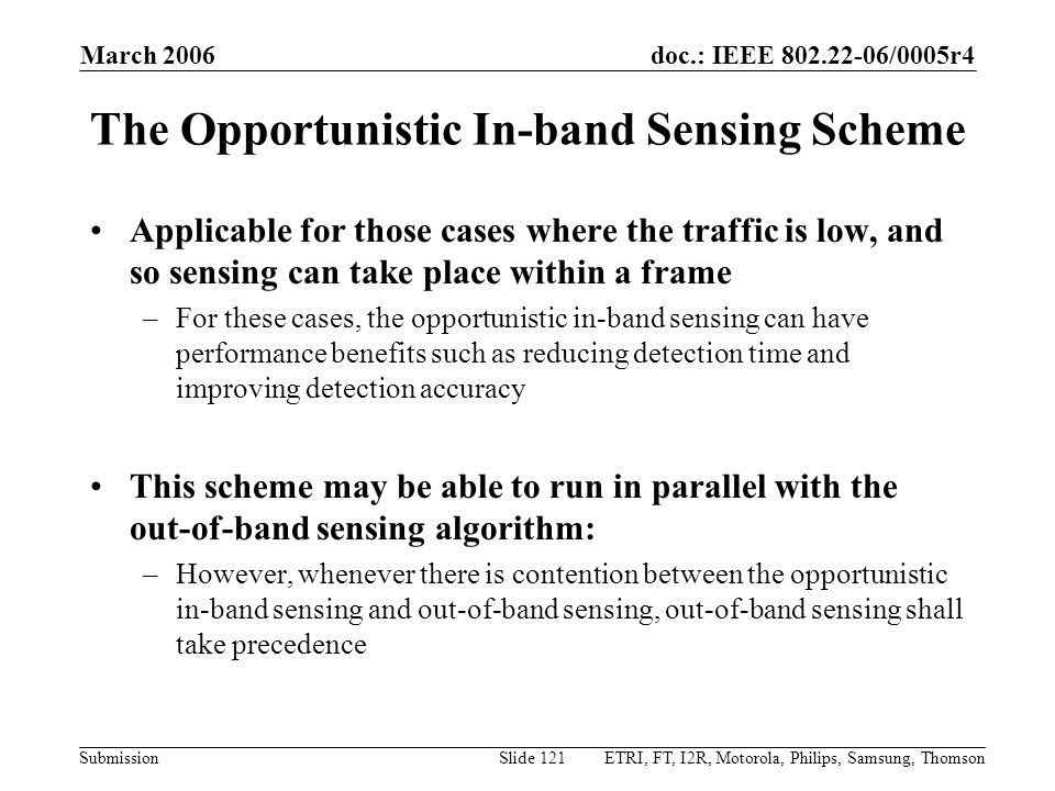 doc.: IEEE 802.22-06/0005r4 Submission March 2006 ETRI, FT, I2R, Motorola, Philips, Samsung, ThomsonSlide 121 The Opportunistic In-band Sensing Scheme Applicable for those cases where the traffic is low, and so sensing can take place within a frame –For these cases, the opportunistic in-band sensing can have performance benefits such as reducing detection time and improving detection accuracy This scheme may be able to run in parallel with the out-of-band sensing algorithm: –However, whenever there is contention between the opportunistic in-band sensing and out-of-band sensing, out-of-band sensing shall take precedence