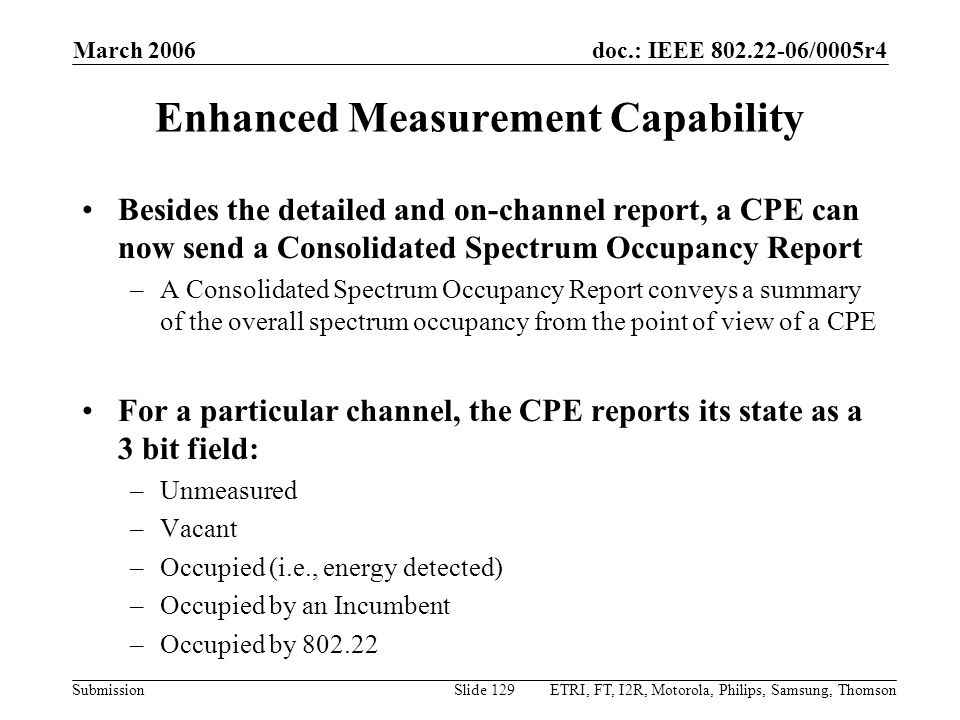 doc.: IEEE 802.22-06/0005r4 Submission March 2006 ETRI, FT, I2R, Motorola, Philips, Samsung, ThomsonSlide 129 Enhanced Measurement Capability Besides the detailed and on-channel report, a CPE can now send a Consolidated Spectrum Occupancy Report –A Consolidated Spectrum Occupancy Report conveys a summary of the overall spectrum occupancy from the point of view of a CPE For a particular channel, the CPE reports its state as a 3 bit field: –Unmeasured –Vacant –Occupied (i.e., energy detected) –Occupied by an Incumbent –Occupied by 802.22