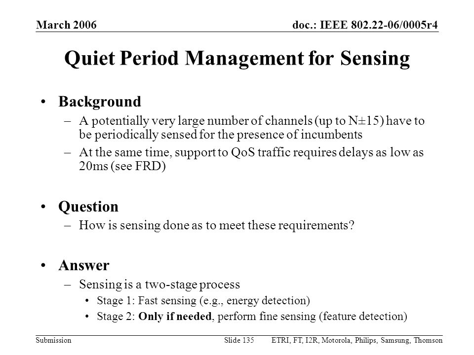 doc.: IEEE 802.22-06/0005r4 Submission March 2006 ETRI, FT, I2R, Motorola, Philips, Samsung, ThomsonSlide 135 Quiet Period Management for Sensing Background –A potentially very large number of channels (up to N±15) have to be periodically sensed for the presence of incumbents –At the same time, support to QoS traffic requires delays as low as 20ms (see FRD) Question –How is sensing done as to meet these requirements.