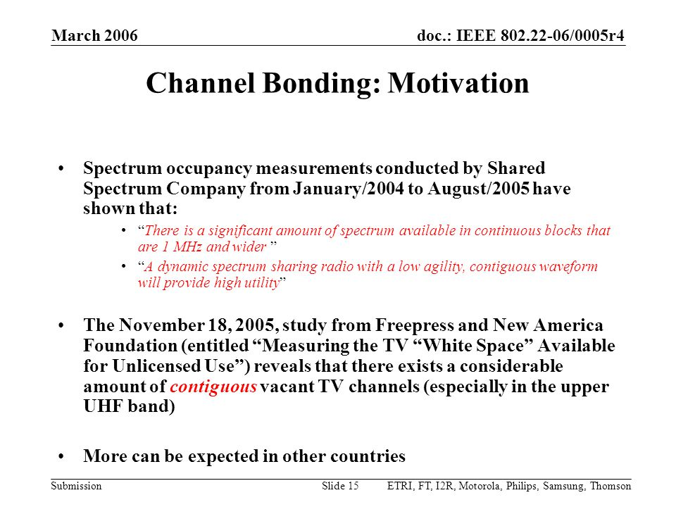 doc.: IEEE 802.22-06/0005r4 Submission March 2006 ETRI, FT, I2R, Motorola, Philips, Samsung, ThomsonSlide 15 Channel Bonding: Motivation Spectrum occupancy measurements conducted by Shared Spectrum Company from January/2004 to August/2005 have shown that: There is a significant amount of spectrum available in continuous blocks that are 1 MHz and wider A dynamic spectrum sharing radio with a low agility, contiguous waveform will provide high utility The November 18, 2005, study from Freepress and New America Foundation (entitled Measuring the TV White Space Available for Unlicensed Use ) reveals that there exists a considerable amount of contiguous vacant TV channels (especially in the upper UHF band) More can be expected in other countries