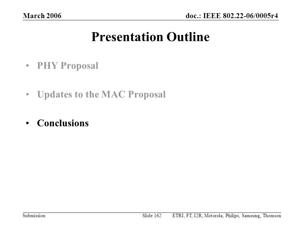 doc.: IEEE 802.22-06/0005r4 Submission March 2006 ETRI, FT, I2R, Motorola, Philips, Samsung, ThomsonSlide 162 Presentation Outline PHY Proposal Updates to the MAC Proposal Conclusions