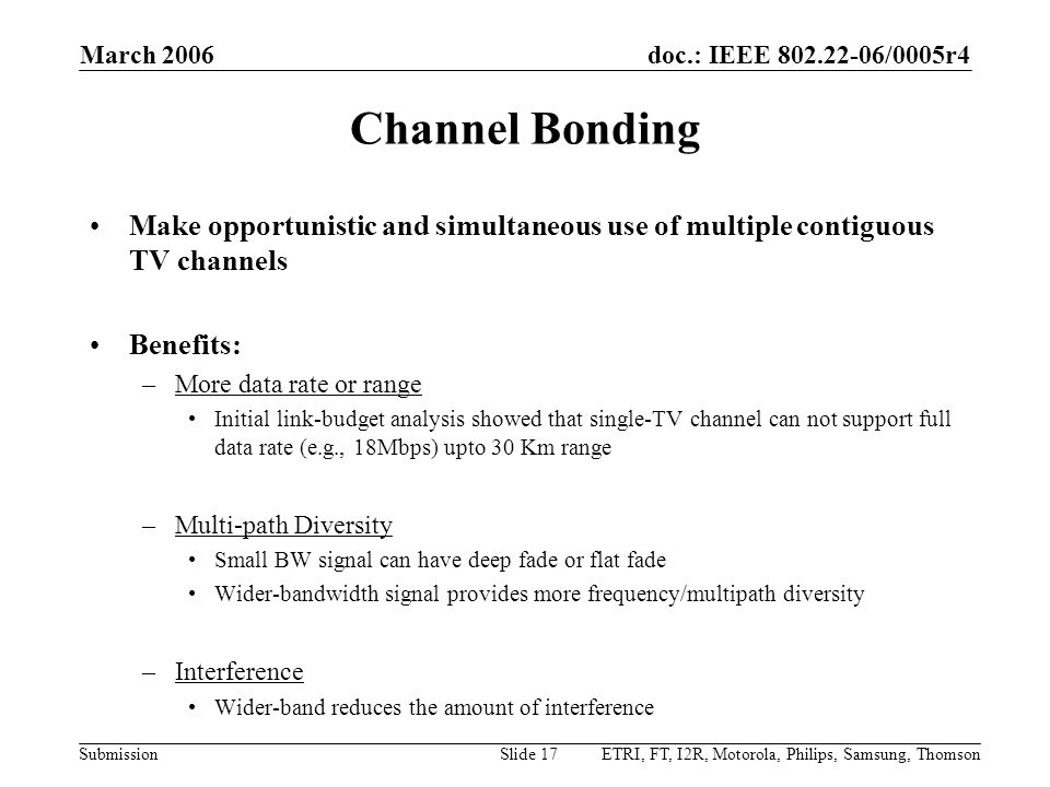 doc.: IEEE 802.22-06/0005r4 Submission March 2006 ETRI, FT, I2R, Motorola, Philips, Samsung, ThomsonSlide 17 Channel Bonding Make opportunistic and simultaneous use of multiple contiguous TV channels Benefits: –More data rate or range Initial link-budget analysis showed that single-TV channel can not support full data rate (e.g., 18Mbps) upto 30 Km range –Multi-path Diversity Small BW signal can have deep fade or flat fade Wider-bandwidth signal provides more frequency/multipath diversity –Interference Wider-band reduces the amount of interference