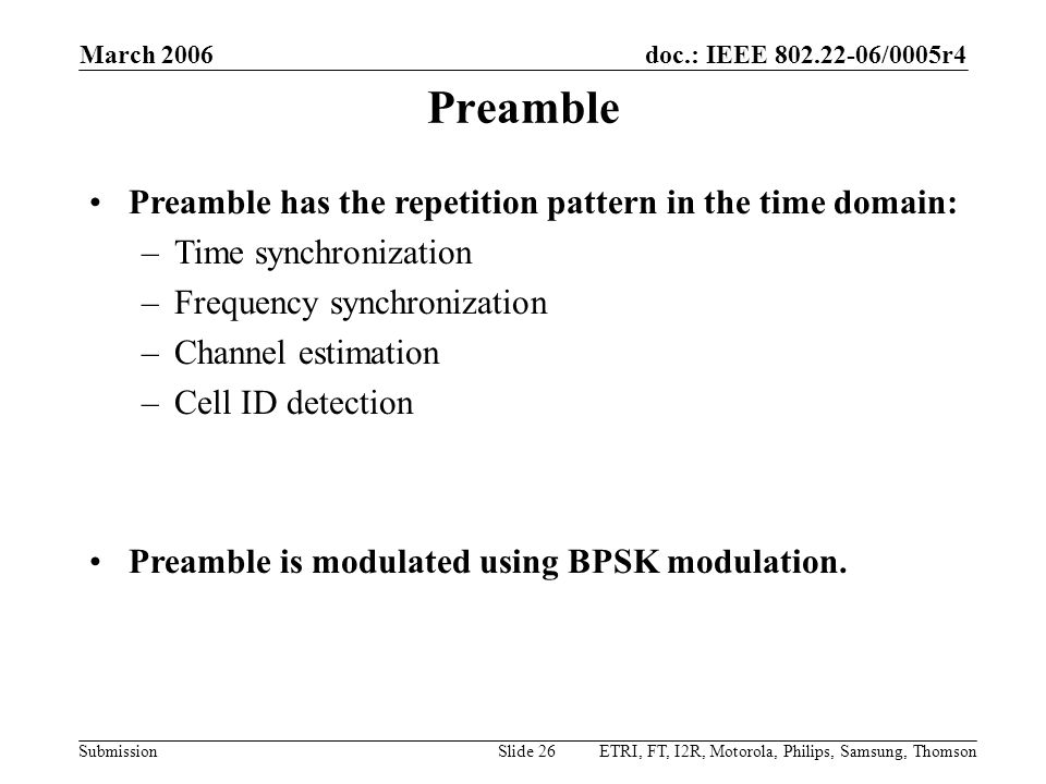 doc.: IEEE 802.22-06/0005r4 Submission March 2006 ETRI, FT, I2R, Motorola, Philips, Samsung, ThomsonSlide 26 Preamble Preamble has the repetition pattern in the time domain: –Time synchronization –Frequency synchronization –Channel estimation –Cell ID detection Preamble is modulated using BPSK modulation.