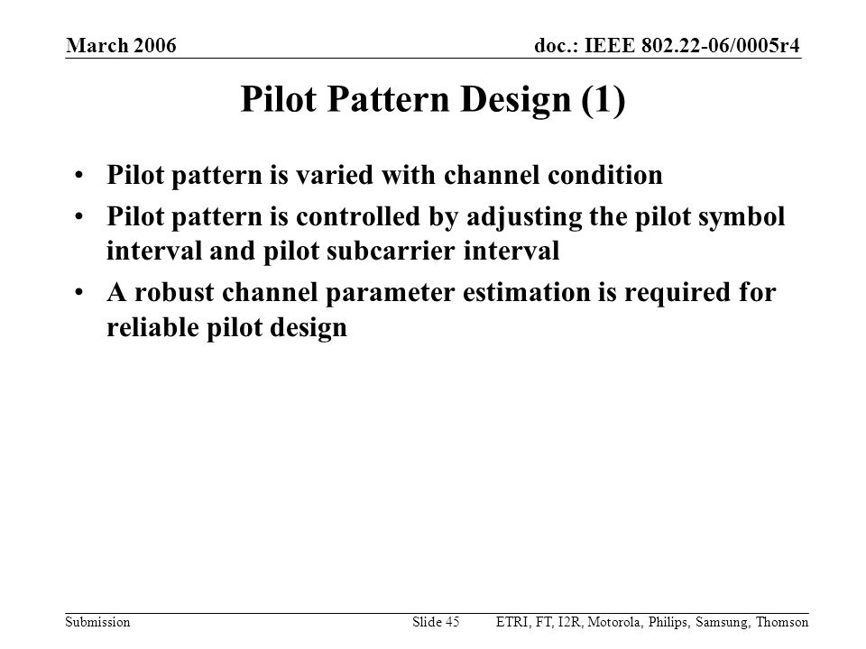 doc.: IEEE 802.22-06/0005r4 Submission March 2006 ETRI, FT, I2R, Motorola, Philips, Samsung, ThomsonSlide 45 Pilot Pattern Design (1) Pilot pattern is varied with channel condition Pilot pattern is controlled by adjusting the pilot symbol interval and pilot subcarrier interval A robust channel parameter estimation is required for reliable pilot design