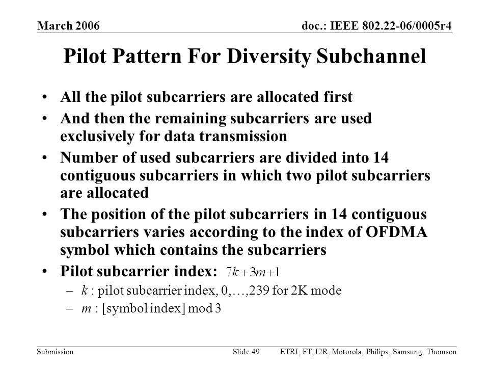 doc.: IEEE 802.22-06/0005r4 Submission March 2006 ETRI, FT, I2R, Motorola, Philips, Samsung, ThomsonSlide 49 Pilot Pattern For Diversity Subchannel All the pilot subcarriers are allocated first And then the remaining subcarriers are used exclusively for data transmission Number of used subcarriers are divided into 14 contiguous subcarriers in which two pilot subcarriers are allocated The position of the pilot subcarriers in 14 contiguous subcarriers varies according to the index of OFDMA symbol which contains the subcarriers Pilot subcarrier index: –k : pilot subcarrier index, 0,…,239 for 2K mode –m : [symbol index] mod 3