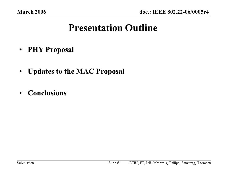 doc.: IEEE 802.22-06/0005r4 Submission March 2006 ETRI, FT, I2R, Motorola, Philips, Samsung, ThomsonSlide 6 Presentation Outline PHY Proposal Updates to the MAC Proposal Conclusions