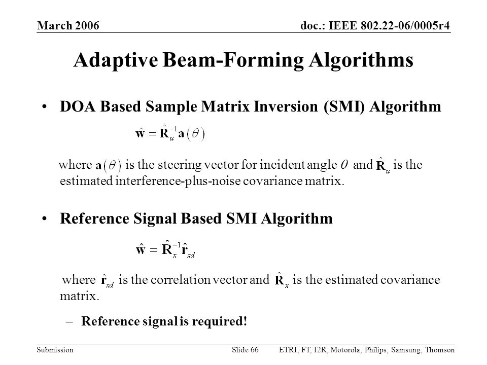 doc.: IEEE 802.22-06/0005r4 Submission March 2006 ETRI, FT, I2R, Motorola, Philips, Samsung, ThomsonSlide 66 Adaptive Beam-Forming Algorithms DOA Based Sample Matrix Inversion (SMI) Algorithm where is the steering vector for incident angle  and is the estimated interference-plus-noise covariance matrix.