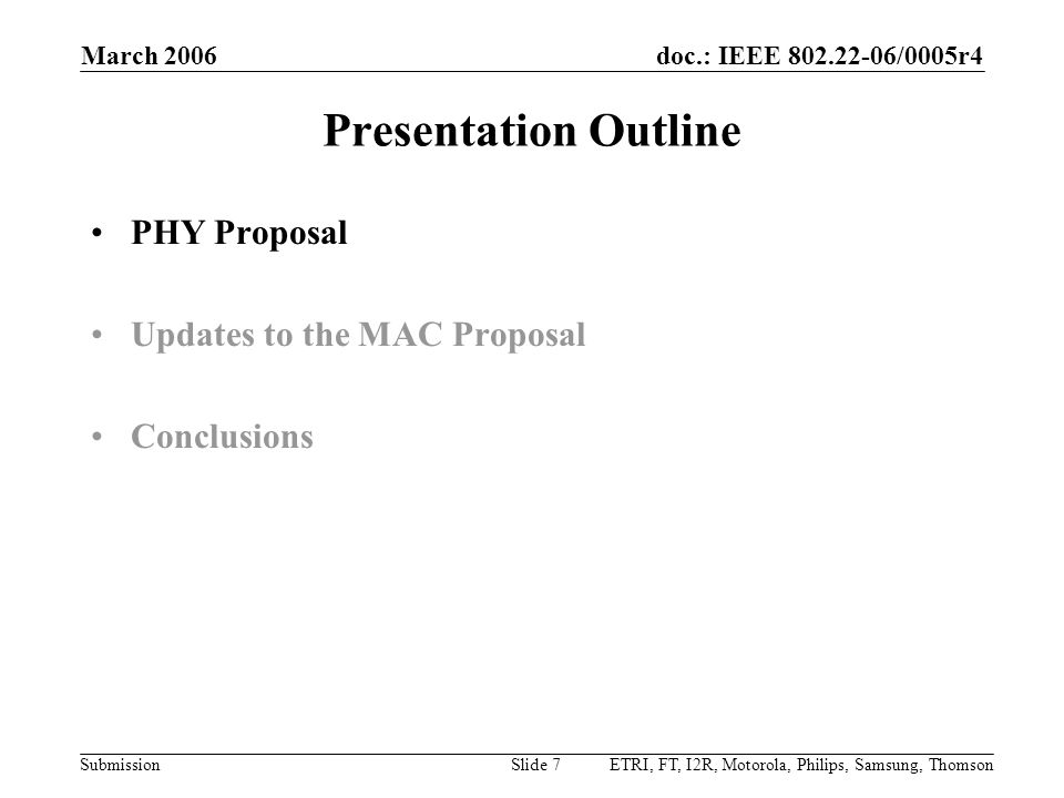 doc.: IEEE 802.22-06/0005r4 Submission March 2006 ETRI, FT, I2R, Motorola, Philips, Samsung, ThomsonSlide 8 Disclaimer The following set of slides represent the joint ETRI- France Telecom-I2R-Motorola-Philips-Samsung- Thomson PHY proposal This is in contrast to the MAC presentation, which is confined to describe only the updates