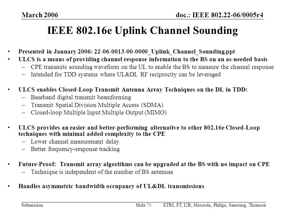 doc.: IEEE 802.22-06/0005r4 Submission March 2006 ETRI, FT, I2R, Motorola, Philips, Samsung, ThomsonSlide 75 IEEE 802.16e Uplink Channel Sounding Presented in January 2006: 22-06-0013-00-0000_Uplink_Channel_Sounding.ppt ULCS is a means of providing channel response information to the BS on an as-needed basis –CPE transmits sounding waveform on the UL to enable the BS to measure the channel response –Intended for TDD systems where UL&DL RF reciprocity can be leveraged ULCS enables Closed-Loop Transmit Antenna Array Techniques on the DL in TDD: –Baseband digital transmit beamforming –Transmit Spatial Division Multiple Access (SDMA) –Closed-loop Multiple Input Multiple Output (MIMO) ULCS provides an easier and better-performing alternative to other 802.16e Closed-Loop techniques with minimal added complexity to the CPE –Lower channel measurement delay –Better frequency-response tracking Future-Proof: Transmit array algorithms can be upgraded at the BS with no impact on CPE –Technique is independent of the number of BS antennas Handles asymmetric bandwidth occupancy of UL&DL transmissions