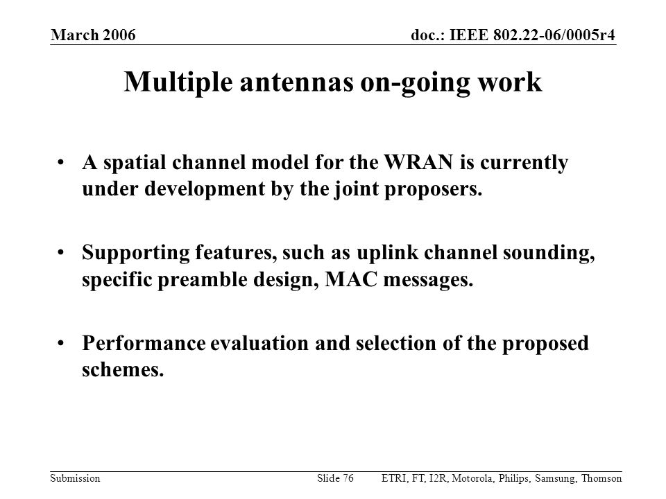 doc.: IEEE 802.22-06/0005r4 Submission March 2006 ETRI, FT, I2R, Motorola, Philips, Samsung, ThomsonSlide 76 Multiple antennas on-going work A spatial channel model for the WRAN is currently under development by the joint proposers.