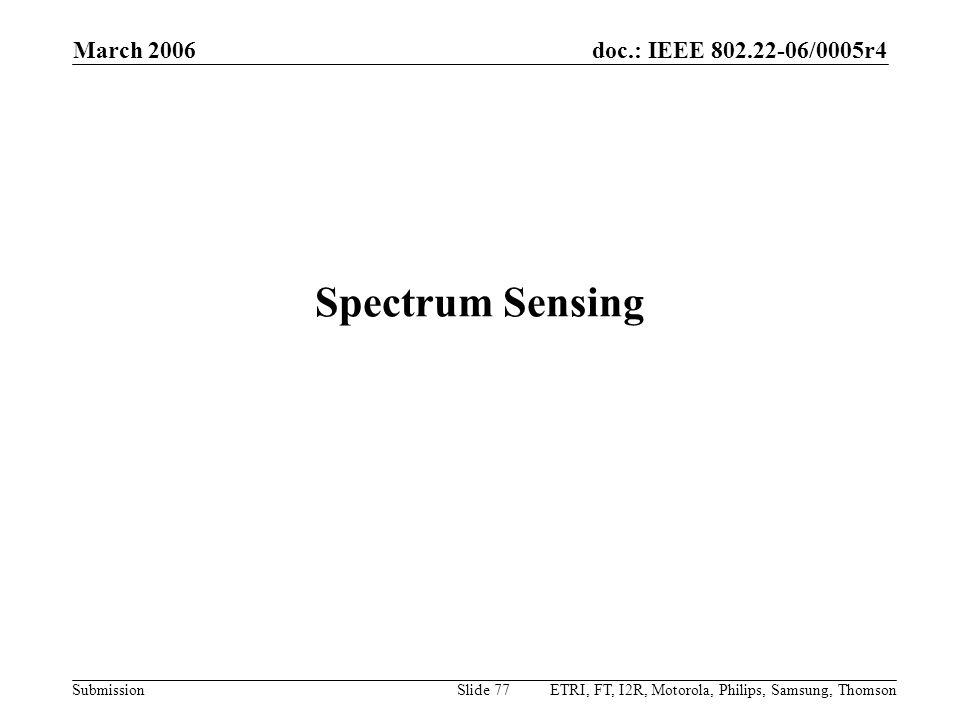 doc.: IEEE 802.22-06/0005r4 Submission March 2006 ETRI, FT, I2R, Motorola, Philips, Samsung, ThomsonSlide 77 Spectrum Sensing